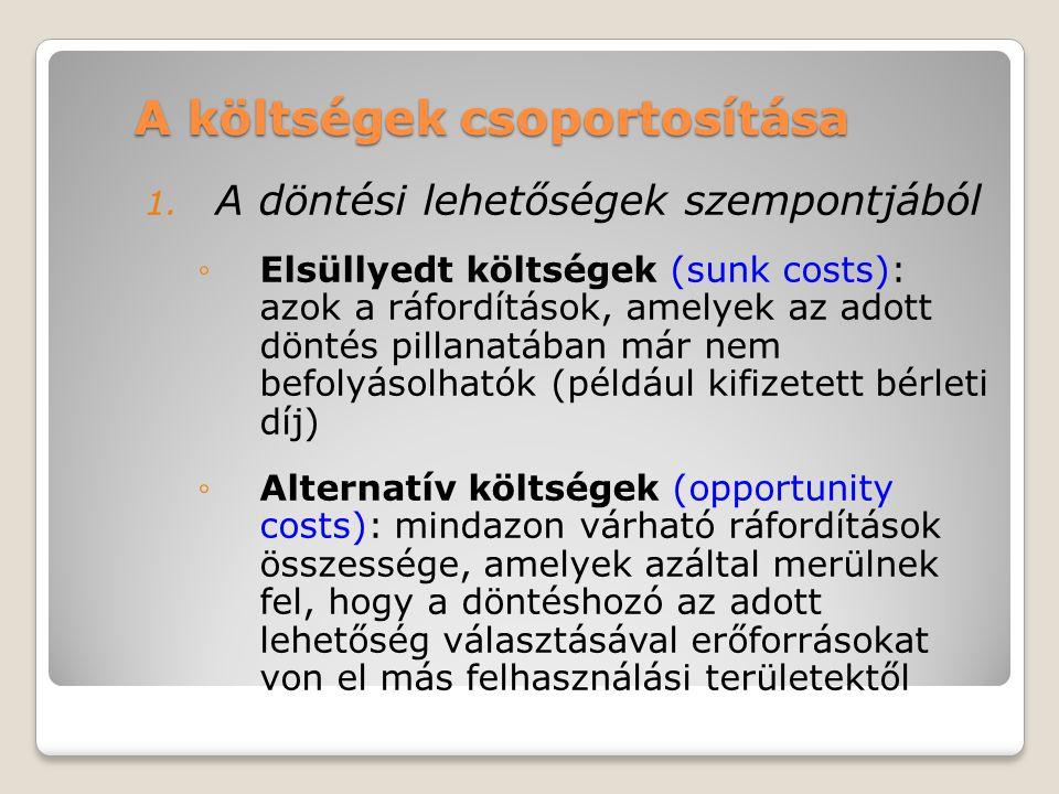 A költségek csoportosítása 1. A döntési lehetőségek szempontjából ◦Elsüllyedt költségek (sunk costs): azok a ráfordítások, amelyek az adott döntés pil