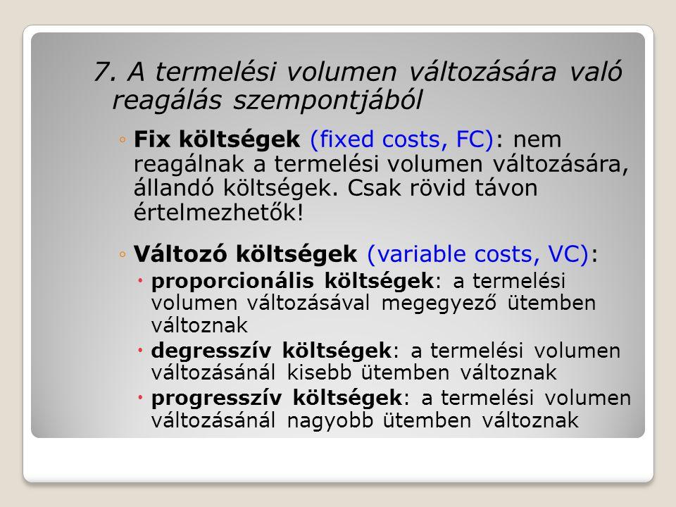 7. A termelési volumen változására való reagálás szempontjából ◦Fix költségek (fixed costs, FC): nem reagálnak a termelési volumen változására, álland