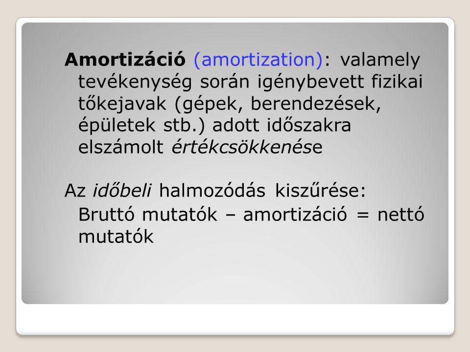 Amortizáció (amortization): valamely tevékenység során igénybevett fizikai tőkejavak (gépek, berendezések, épületek stb.) adott időszakra elszámolt ér