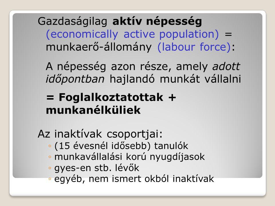 Gazdaságilag aktív népesség (economically active population) = munkaerő-állomány (labour force): A népesség azon része, amely adott időpontban hajland