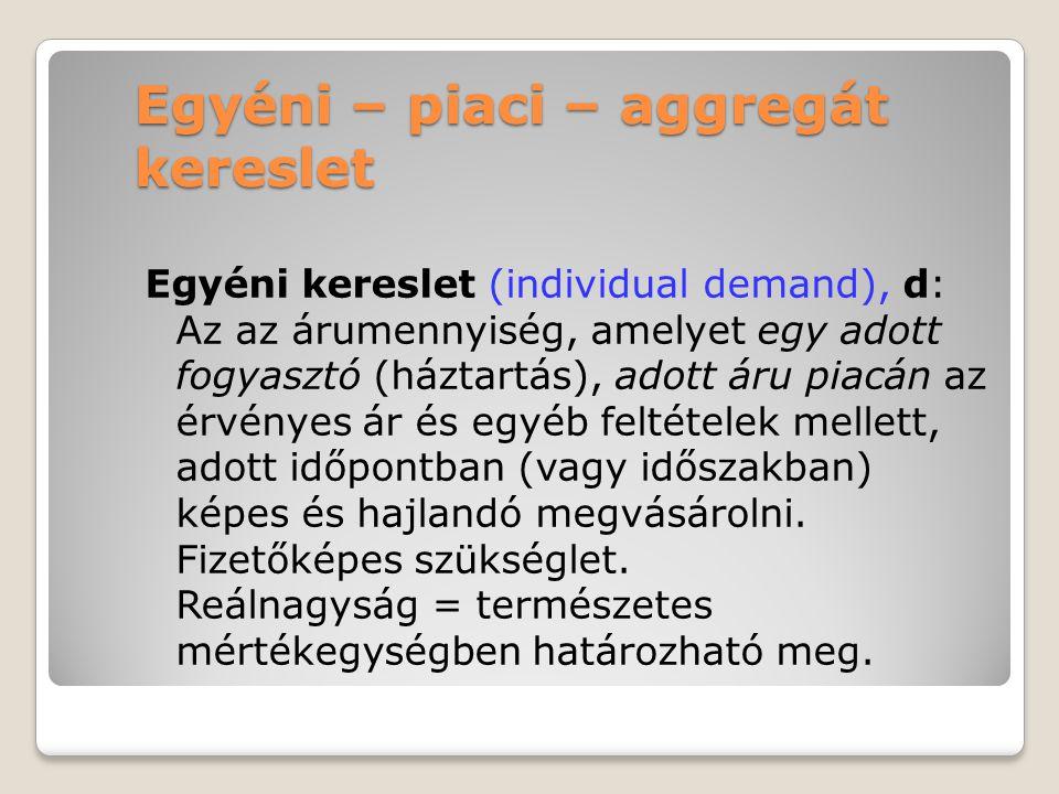 Egyéni – piaci – aggregát kereslet Egyéni kereslet (individual demand), d: Az az árumennyiség, amelyet egy adott fogyasztó (háztartás), adott áru piac