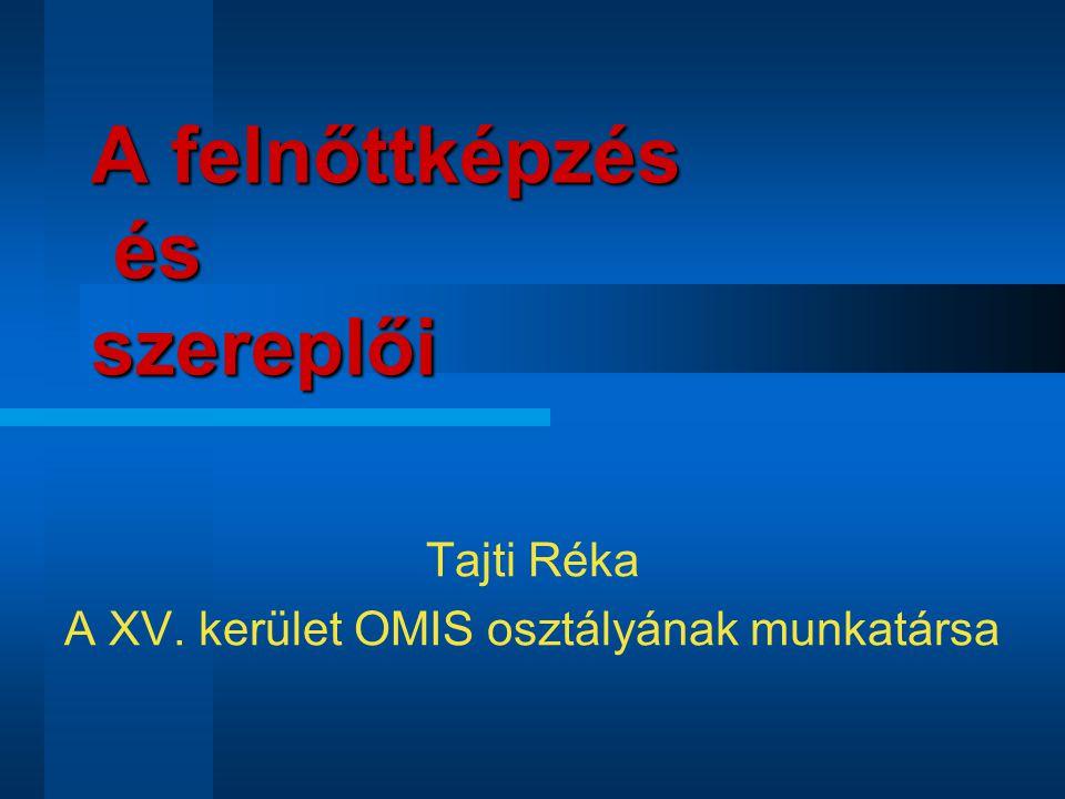 A felnőttképzés és szereplői Tajti Réka A XV. kerület OMIS osztályának munkatársa