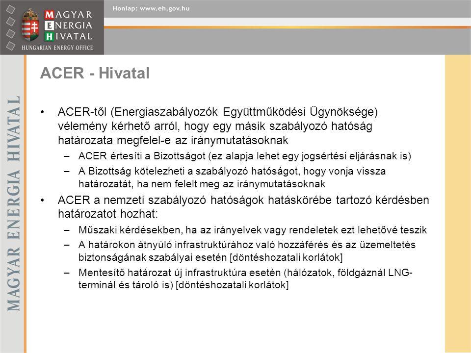 ACER - Hivatal ACER-től (Energiaszabályozók Együttműködési Ügynöksége) vélemény kérhető arról, hogy egy másik szabályozó hatóság határozata megfelel-e az iránymutatásoknak –ACER értesíti a Bizottságot (ez alapja lehet egy jogsértési eljárásnak is) –A Bizottság kötelezheti a szabályozó hatóságot, hogy vonja vissza határozatát, ha nem felelt meg az iránymutatásoknak ACER a nemzeti szabályozó hatóságok hatáskörébe tartozó kérdésben határozatot hozhat: –Műszaki kérdésekben, ha az irányelvek vagy rendeletek ezt lehetővé teszik –A határokon átnyúló infrastruktúrához való hozzáférés és az üzemeltetés biztonságának szabályai esetén [döntéshozatali korlátok] –Mentesítő határozat új infrastruktúra esetén (hálózatok, földgáznál LNG- terminál és tároló is) [döntéshozatali korlátok]
