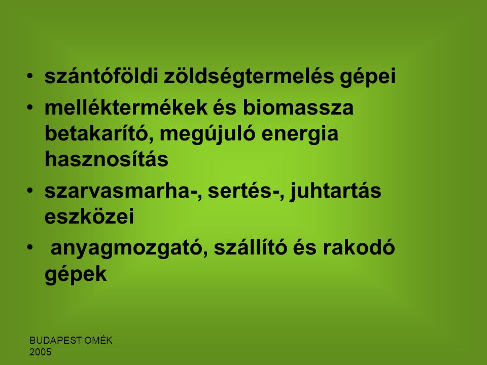 BUDAPEST OMÉK 2005 szántóföldi zöldségtermelés gépei melléktermékek és biomassza betakarító, megújuló energia hasznosítás szarvasmarha-, sertés-, juhtartás eszközei anyagmozgató, szállító és rakodó gépek