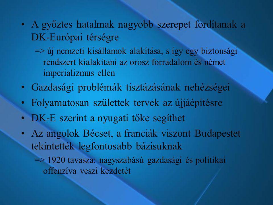 A győztes hatalmak nagyobb szerepet fordítanak a DK-Európai térségre => új nemzeti kisállamok alakítása, s így egy biztonsági rendszert kialakítani az orosz forradalom és német imperializmus ellen Gazdasági problémák tisztázásának nehézségei Folyamatosan születtek tervek az újjáépítésre DK-E szerint a nyugati tőke segíthet Az angolok Bécset, a franciák viszont Budapestet tekintették legfontosabb bázisuknak => 1920 tavasza: nagyszabású gazdasági és politikai offenzíva veszi kezdetét
