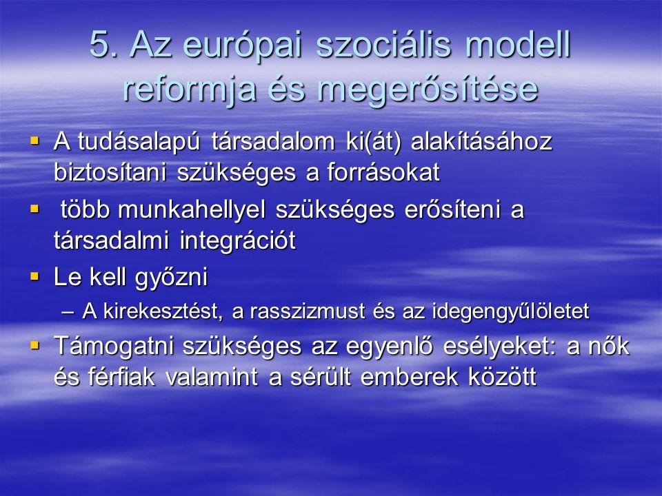 5. Az európai szociális modell reformja és megerősítése  A tudásalapú társadalom ki(át) alakításához biztosítani szükséges a forrásokat  több munkah