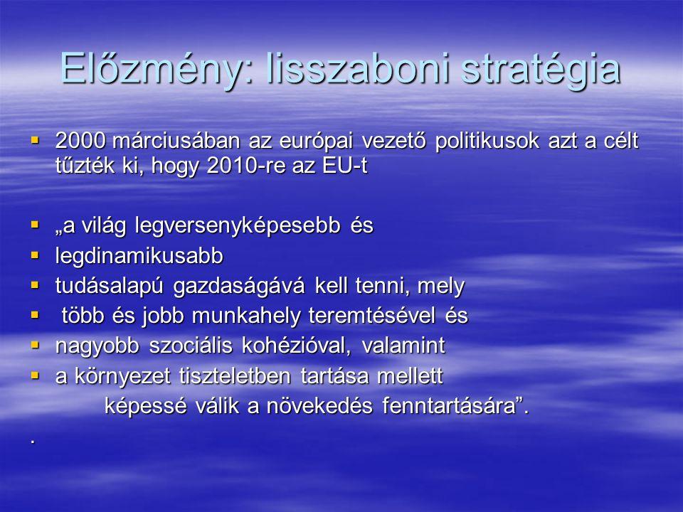 """Előzmény: lisszaboni stratégia  2000 márciusában az európai vezető politikusok azt a célt tűzték ki, hogy 2010-re az EU-t  """"a világ legversenyképesebb és  legdinamikusabb  tudásalapú gazdaságává kell tenni, mely  több és jobb munkahely teremtésével és  nagyobb szociális kohézióval, valamint  a környezet tiszteletben tartása mellett képessé válik a növekedés fenntartására ."""