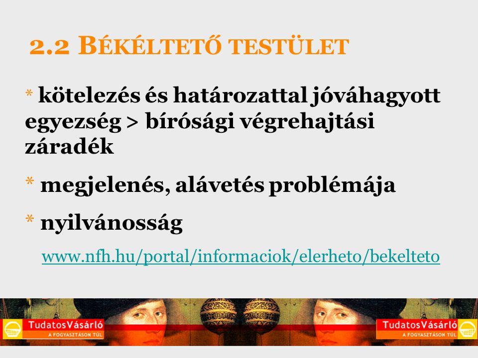 2.2 B ÉKÉLTETŐ TESTÜLET * kötelezés és határozattal jóváhagyott egyezség > bírósági végrehajtási záradék * megjelenés, alávetés problémája * nyilvánosság www.nfh.hu/portal/informaciok/elerheto/bekelteto