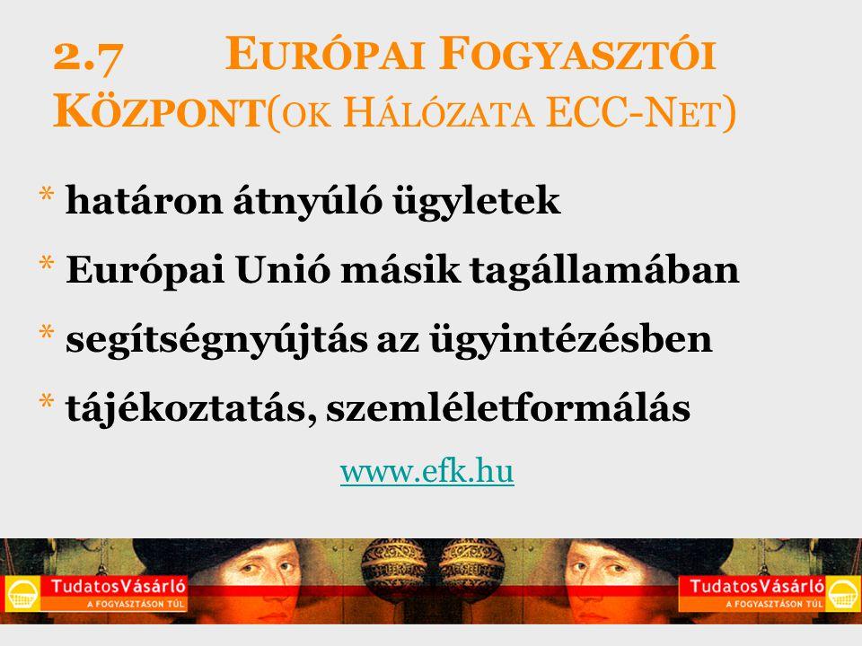 2.7 E URÓPAI F OGYASZTÓI K ÖZPONT ( OK H ÁLÓZATA ECC-N ET ) * határon átnyúló ügyletek * Európai Unió másik tagállamában * segítségnyújtás az ügyintézésben * tájékoztatás, szemléletformálás www.efk.hu