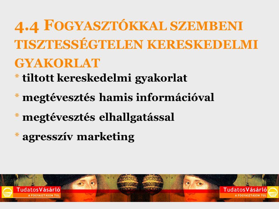 4.4 F OGYASZTÓKKAL SZEMBENI TISZTESSÉGTELEN KERESKEDELMI GYAKORLAT * tiltott kereskedelmi gyakorlat * megtévesztés hamis információval * megtévesztés elhallgatással * agresszív marketing