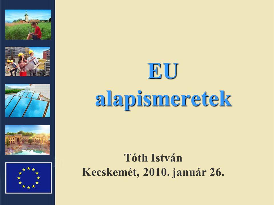 EU alapismeretek Tóth István Kecskemét, 2010. január 26.