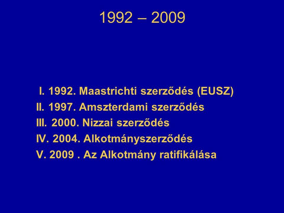 1992 – 2009 I. 1992. Maastrichti szerződés (EUSZ) II. 1997. Amszterdami szerződés III. 2000. Nizzai szerződés IV. 2004. Alkotmányszerződés V. 2009. Az