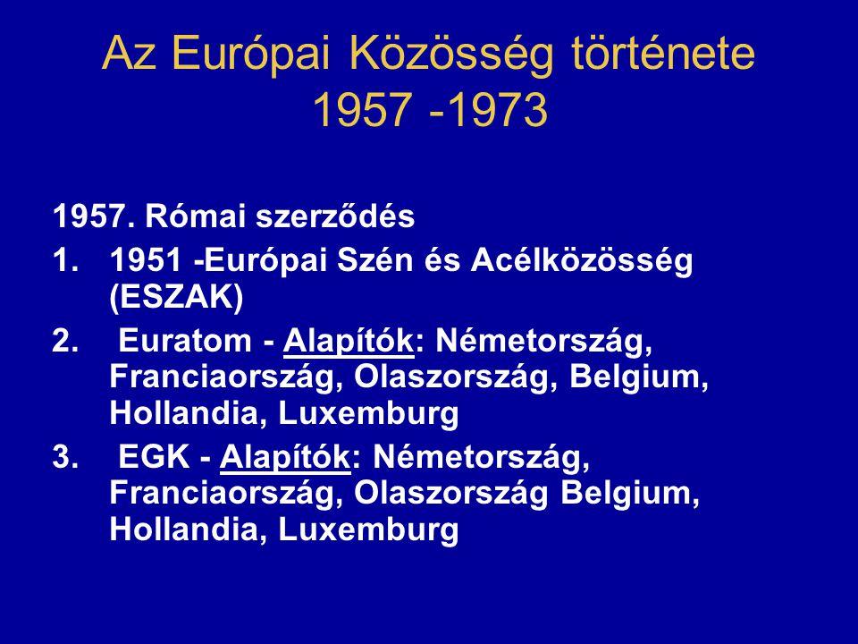 Az Európai Közösség története 1957 -1973 1957. Római szerződés 1.1951 -Európai Szén és Acélközösség (ESZAK) 2. Euratom - Alapítók: Németország, Franci
