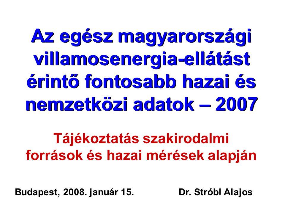 Az egész magyarországi villamosenergia-ellátást érintő fontosabb hazai és nemzetközi adatok – 2007 Tájékoztatás szakirodalmi források és hazai mérések