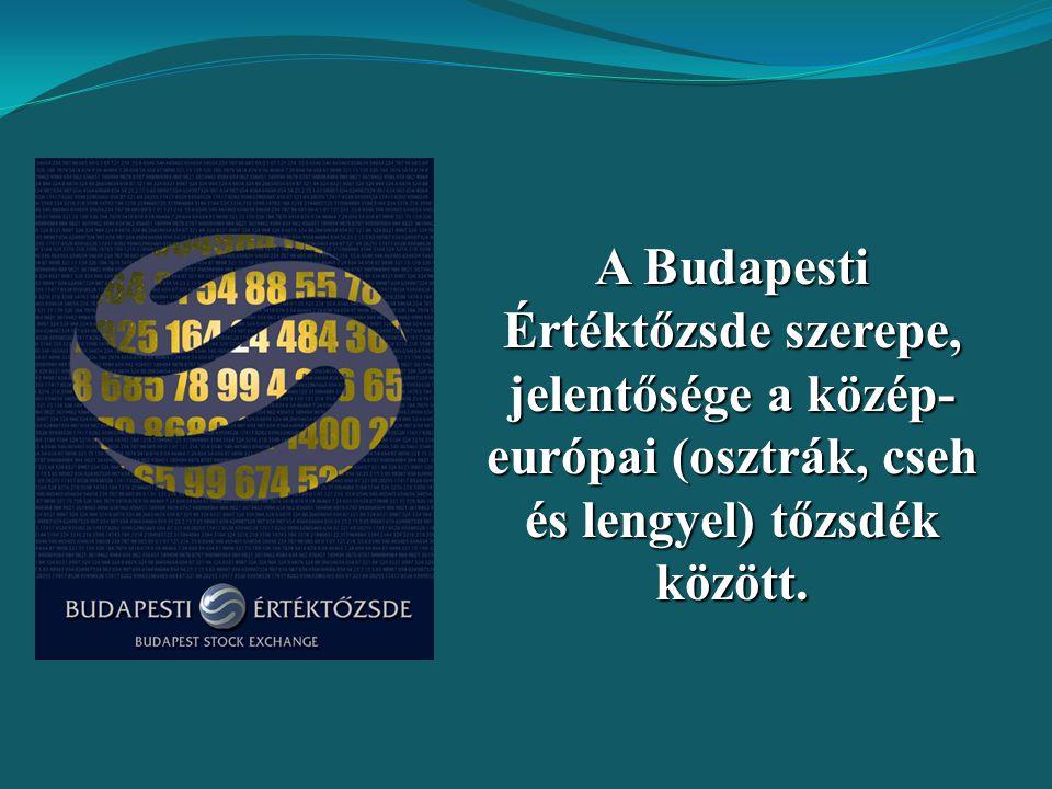A Budapesti Értéktőzsde szerepe, jelentősége a közép- európai (osztrák, cseh és lengyel) tőzsdék között.