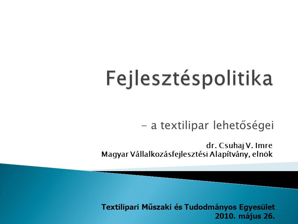 - a textilipar lehetőségei dr. Csuhaj V. Imre Magyar Vállalkozásfejlesztési Alapítvány, elnök Textilipari Műszaki és Tudodmányos Egyesület 2010. május