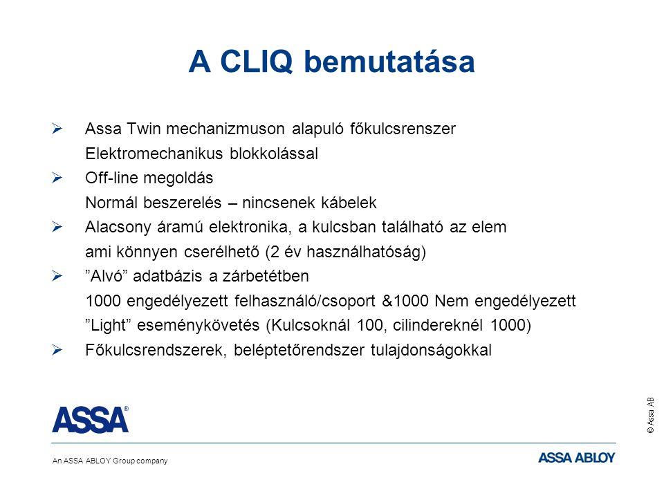 An ASSA ABLOY Group company © Assa AB A CLIQ bemutatása  Assa Twin mechanizmuson alapuló főkulcsrenszer Elektromechanikus blokkolással  Off-line megoldás Normál beszerelés – nincsenek kábelek  Alacsony áramú elektronika, a kulcsban található az elem ami könnyen cserélhető (2 év használhatóság)  Alvó adatbázis a zárbetétben 1000 engedélyezett felhasználó/csoport &1000 Nem engedélyezett Light eseménykövetés (Kulcsoknál 100, cilindereknél 1000)  Főkulcsrendszerek, beléptetőrendszer tulajdonságokkal