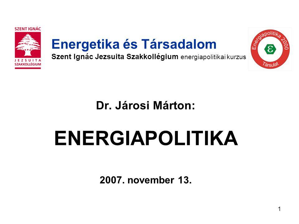 1 Dr. Járosi Márton: ENERGIAPOLITIKA 2007. november 13. Energetika és Társadalom Szent Ignác Jezsuita Szakkollégium energiapolitikai kurzus