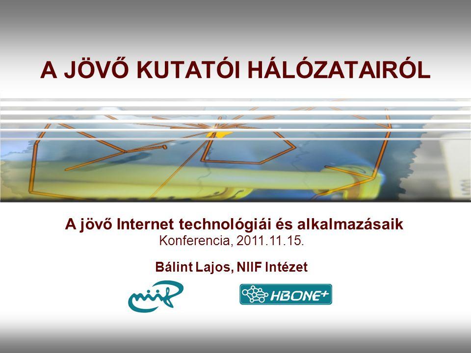 A JÖVŐ KUTATÓI HÁLÓZATAIRÓL Bálint Lajos, NIIF Intézet A jövő Internet technológiái és alkalmazásaik Konferencia, 2011.11.15.