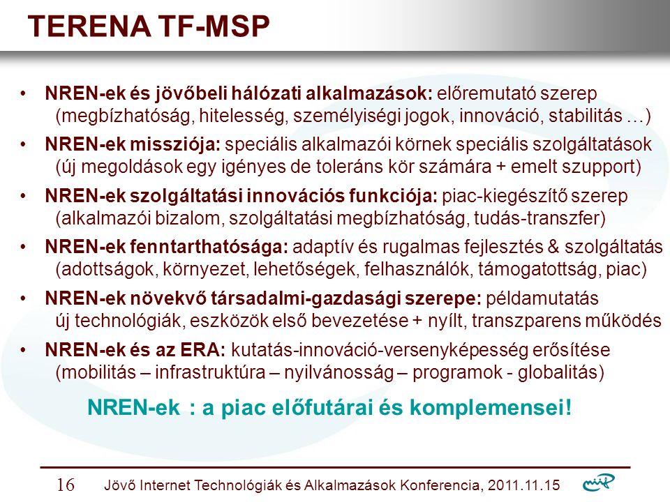 Nemzeti Információs Infrastruktúra Fejlesztési Intézet Jövő Internet Technológiák és Alkalmazások Konferencia, 2011.11.15 16 TERENA TF-MSP NREN-ek és jövőbeli hálózati alkalmazások: előremutató szerep (megbízhatóság, hitelesség, személyiségi jogok, innováció, stabilitás …) NREN-ek missziója: speciális alkalmazói körnek speciális szolgáltatások (új megoldások egy igényes de toleráns kör számára + emelt szupport) NREN-ek szolgáltatási innovációs funkciója: piac-kiegészítő szerep (alkalmazói bizalom, szolgáltatási megbízhatóság, tudás-transzfer) NREN-ek fenntarthatósága: adaptív és rugalmas fejlesztés & szolgáltatás (adottságok, környezet, lehetőségek, felhasználók, támogatottság, piac) NREN-ek növekvő társadalmi-gazdasági szerepe: példamutatás új technológiák, eszközök első bevezetése + nyílt, transzparens működés NREN-ek és az ERA: kutatás-innováció-versenyképesség erősítése (mobilitás – infrastruktúra – nyilvánosság – programok - globalitás) NREN-ek : a piac előfutárai és komplemensei!