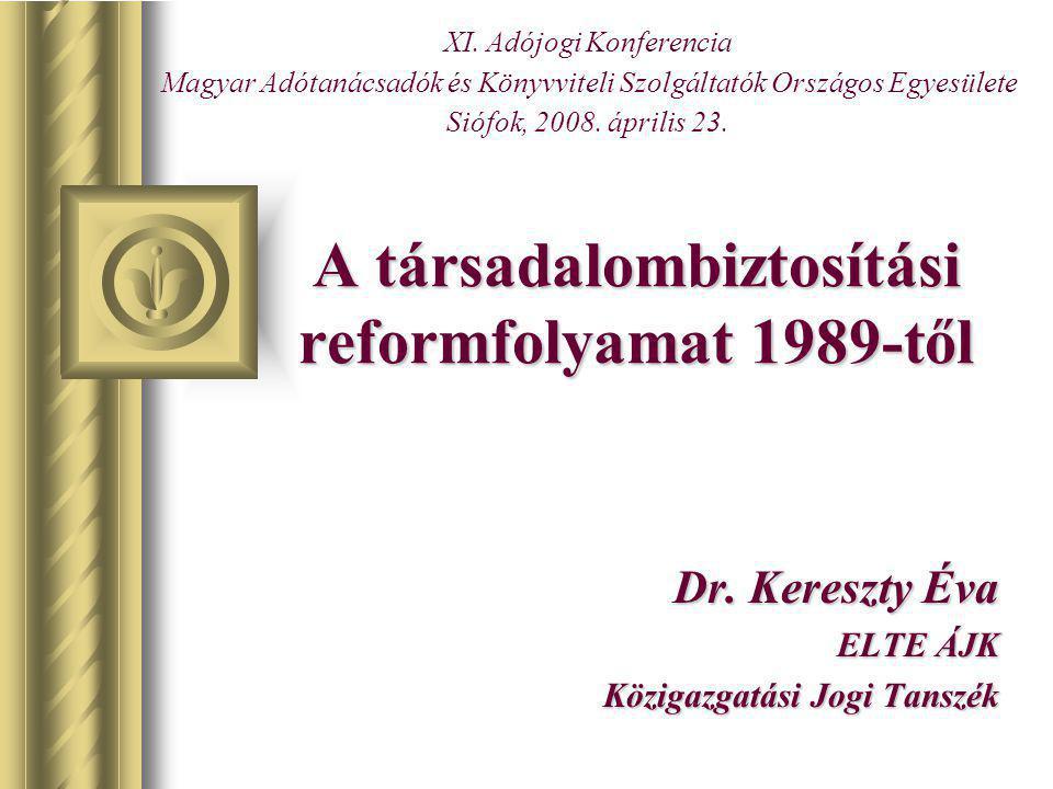 A társadalombiztosítási reformfolyamat 1989-től Dr. Kereszty Éva ELTE ÁJK Közigazgatási Jogi Tanszék XI. Adójogi Konferencia Magyar Adótanácsadók és K