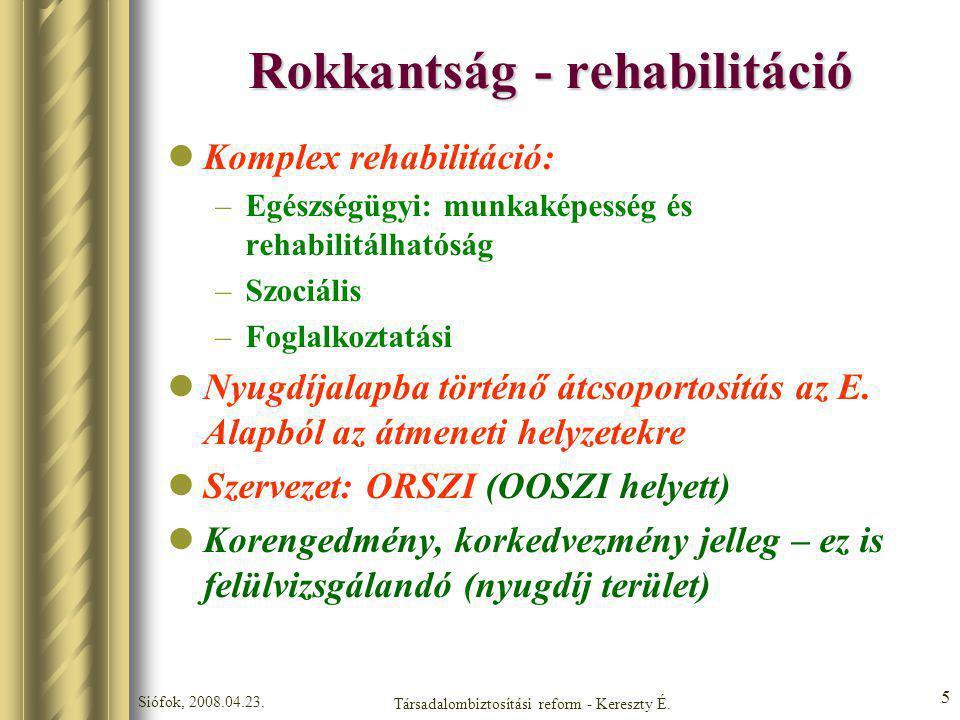 Siófok, 2008.04.23. Társadalombiztosítási reform - Kereszty É. 5 Rokkantság - rehabilitáció Komplex rehabilitáció: –Egészségügyi: munkaképesség és reh