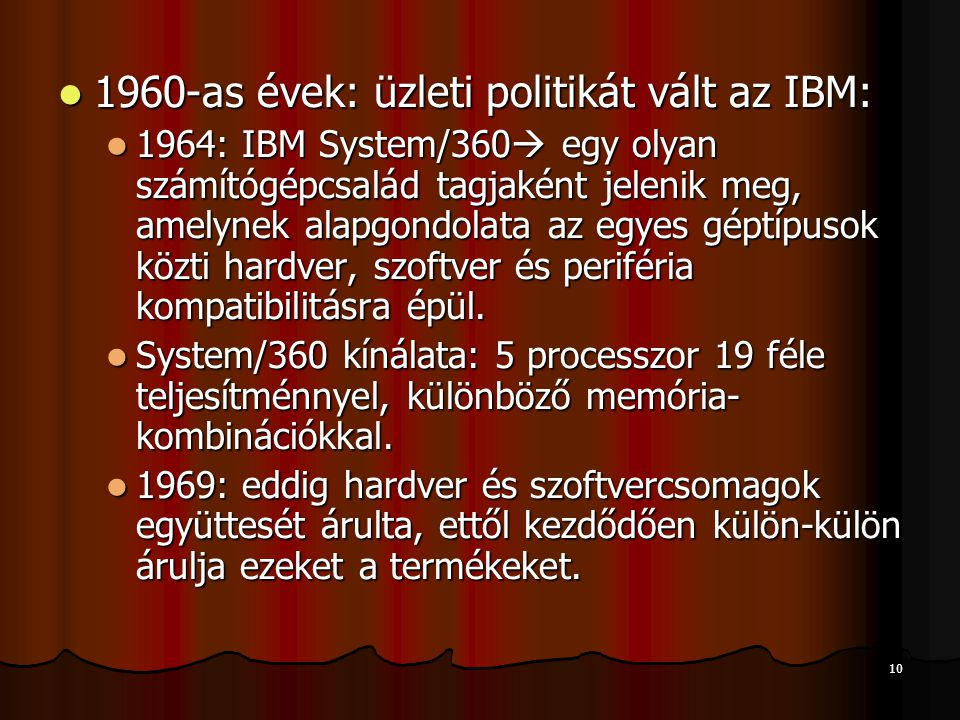 10 1960-as évek: üzleti politikát vált az IBM: 1960-as évek: üzleti politikát vált az IBM: 1964: IBM System/360  egy olyan számítógépcsalád tagjaként jelenik meg, amelynek alapgondolata az egyes géptípusok közti hardver, szoftver és periféria kompatibilitásra épül.