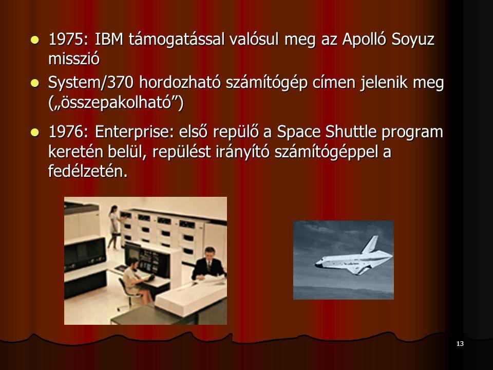 """13 1975: IBM támogatással valósul meg az Apolló Soyuz misszió 1975: IBM támogatással valósul meg az Apolló Soyuz misszió System/370 hordozható számítógép címen jelenik meg (""""összepakolható ) System/370 hordozható számítógép címen jelenik meg (""""összepakolható ) 1976: Enterprise: első repülő a Space Shuttle program keretén belül, repülést irányító számítógéppel a fedélzetén."""