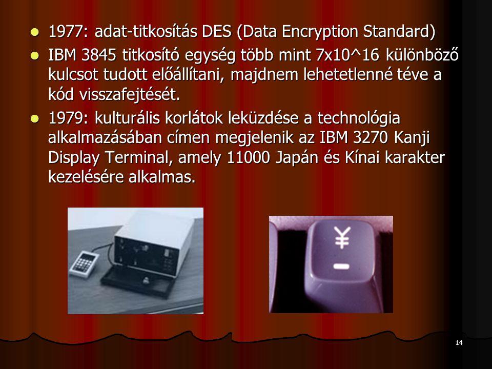 14 1977: adat-titkosítás DES (Data Encryption Standard) 1977: adat-titkosítás DES (Data Encryption Standard) IBM 3845 titkosító egység több mint 7x10^16 különböző kulcsot tudott előállítani, majdnem lehetetlenné téve a kód visszafejtését.