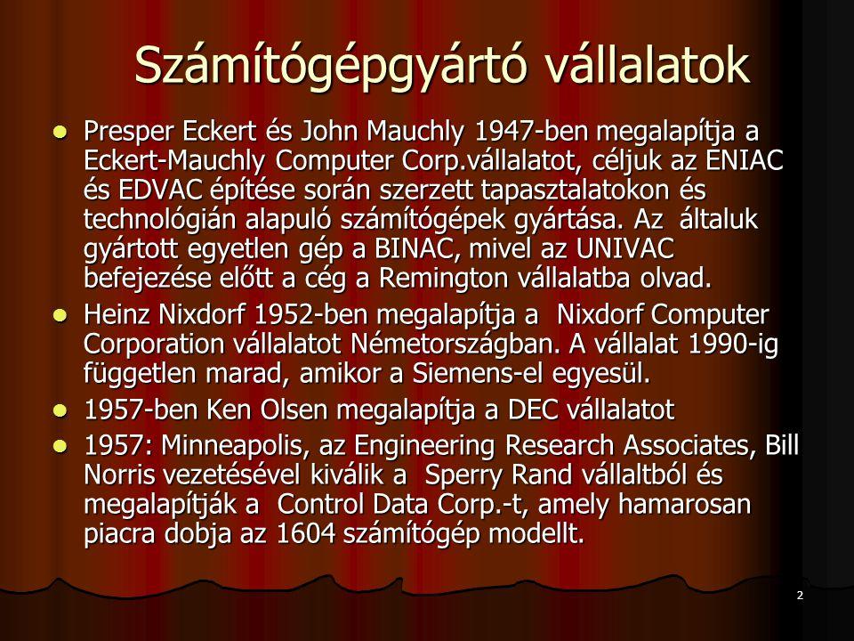 2 Számítógépgyártó vállalatok Számítógépgyártó vállalatok Presper Eckert és John Mauchly 1947-ben megalapítja a Eckert-Mauchly Computer Corp.vállalatot, céljuk az ENIAC és EDVAC építése során szerzett tapasztalatokon és technológián alapuló számítógépek gyártása.