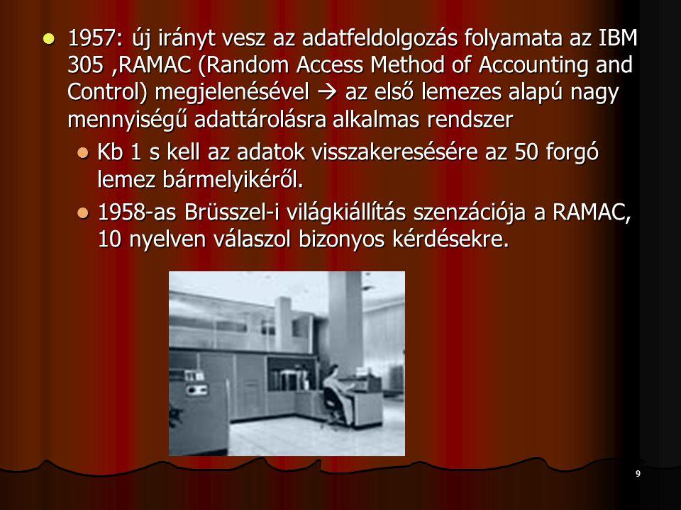 9 1957: új irányt vesz az adatfeldolgozás folyamata az IBM 305,RAMAC (Random Access Method of Accounting and Control) megjelenésével  az első lemezes alapú nagy mennyiségű adattárolásra alkalmas rendszer 1957: új irányt vesz az adatfeldolgozás folyamata az IBM 305,RAMAC (Random Access Method of Accounting and Control) megjelenésével  az első lemezes alapú nagy mennyiségű adattárolásra alkalmas rendszer Kb 1 s kell az adatok visszakeresésére az 50 forgó lemez bármelyikéről.