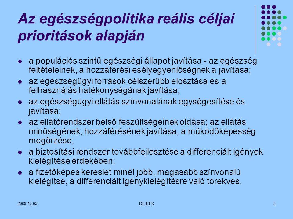 2009.10.05.DE-EFK5 Az egészségpolitika reális céljai prioritások alapján a populációs szintű egészségi állapot javítása - az egészség feltételeinek, a hozzáférési esélyegyenlőségnek a javítása; az egészségügyi források célszerűbb elosztása és a felhasználás hatékonyságának javítása; az egészségügyi ellátás színvonalának egységesítése és javítása; az ellátórendszer belső feszültségeinek oldása; az ellátás minőségének, hozzáférésének javítása, a működőképesség megőrzése; a biztosítási rendszer továbbfejlesztése a differenciált igények kielégítése érdekében; a fizetőképes kereslet minél jobb, magasabb színvonalú kielégítse, a differenciált igénykielégítésre való törekvés.