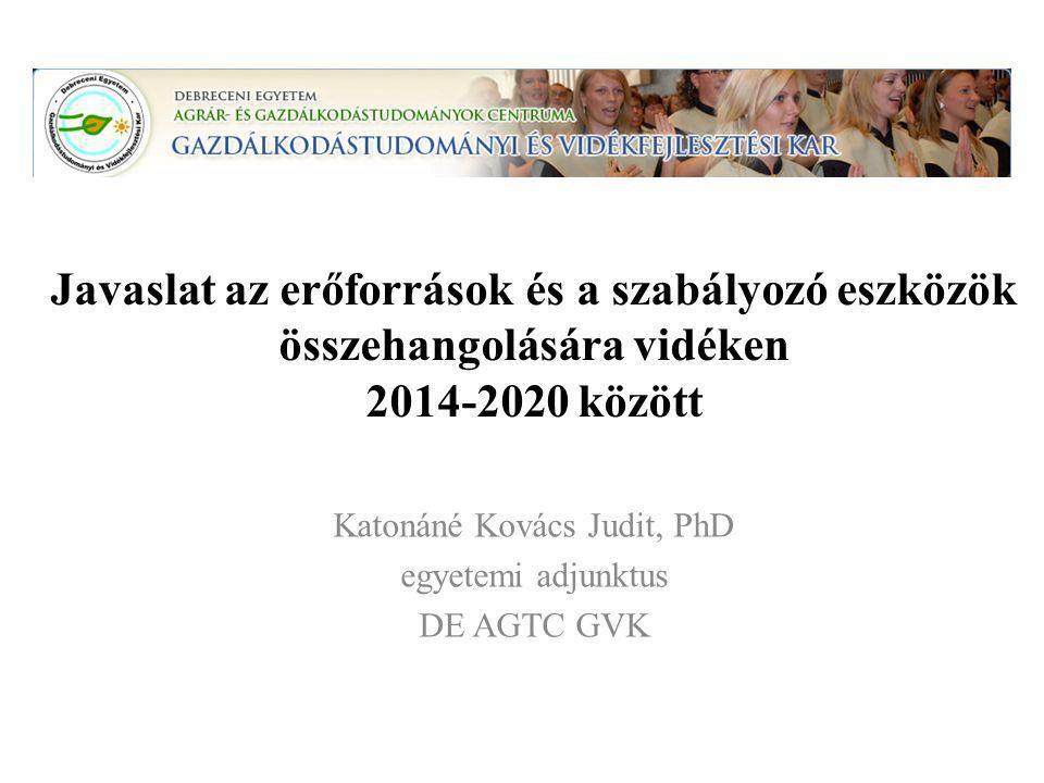 Javaslat az erőforrások és a szabályozó eszközök összehangolására vidéken 2014-2020 között Katonáné Kovács Judit, PhD egyetemi adjunktus DE AGTC GVK