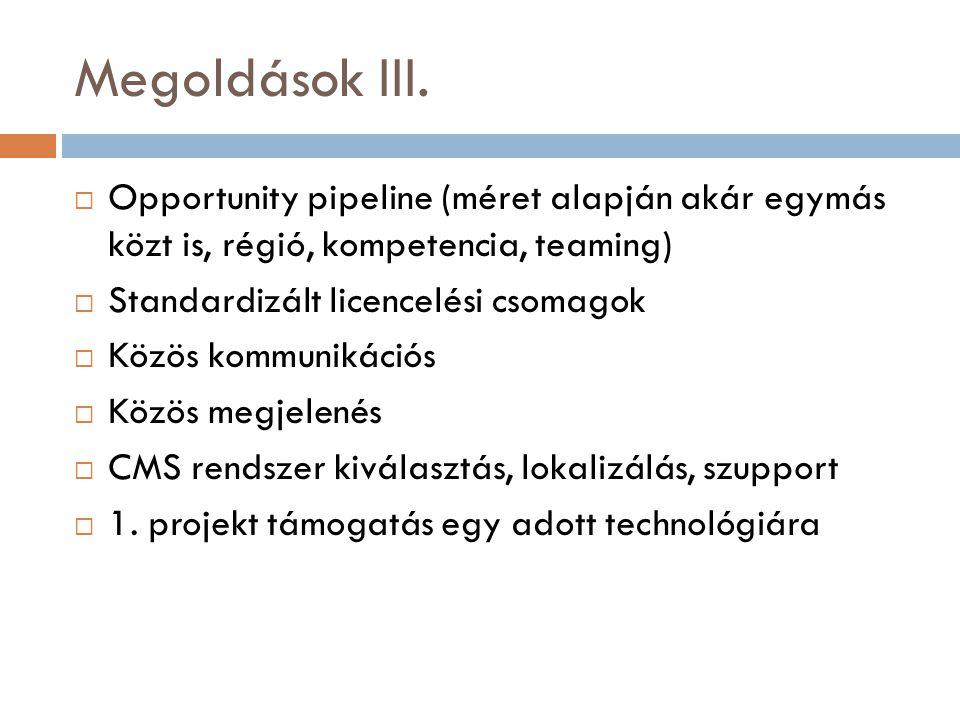 Megoldások III.  Opportunity pipeline (méret alapján akár egymás közt is, régió, kompetencia, teaming)  Standardizált licencelési csomagok  Közös k