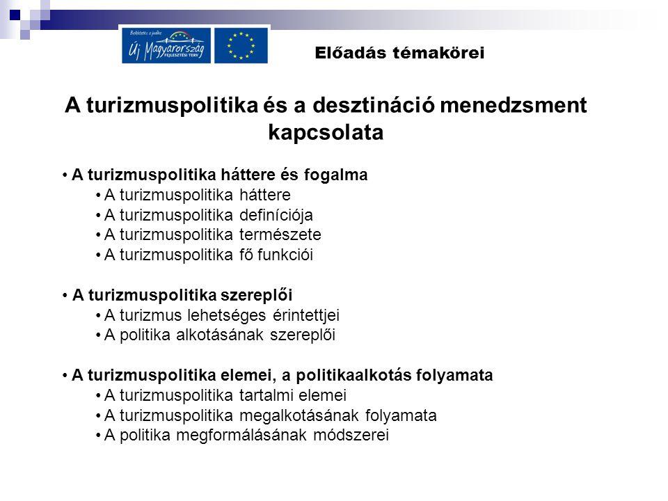 Előadás témakörei A turizmuspolitika és a desztináció menedzsment kapcsolata A turizmuspolitika háttere és fogalma A turizmuspolitika háttere A turizm