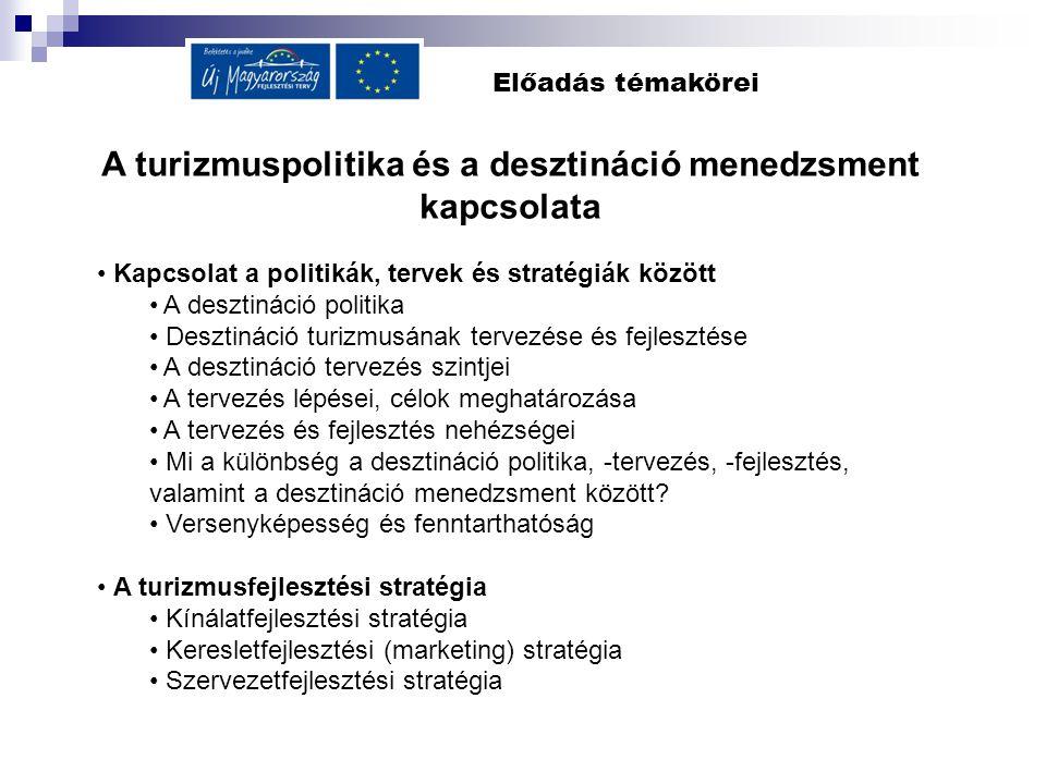 Előadás témakörei A turizmuspolitika és a desztináció menedzsment kapcsolata Kapcsolat a politikák, tervek és stratégiák között A desztináció politika