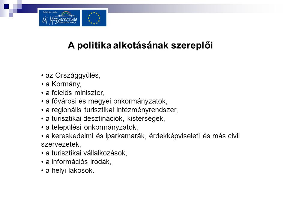 A politika alkotásának szereplői az Országgyűlés, a Kormány, a felelős miniszter, a fővárosi és megyei önkormányzatok, a regionális turisztikai intézm