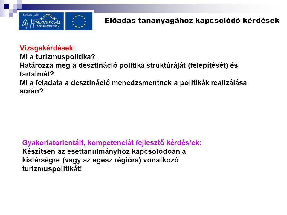 Előadás tananyagához kapcsolódó kérdések Vizsgakérdések: Mi a turizmuspolitika? Határozza meg a desztináció politika struktúráját (felépítését) és tar