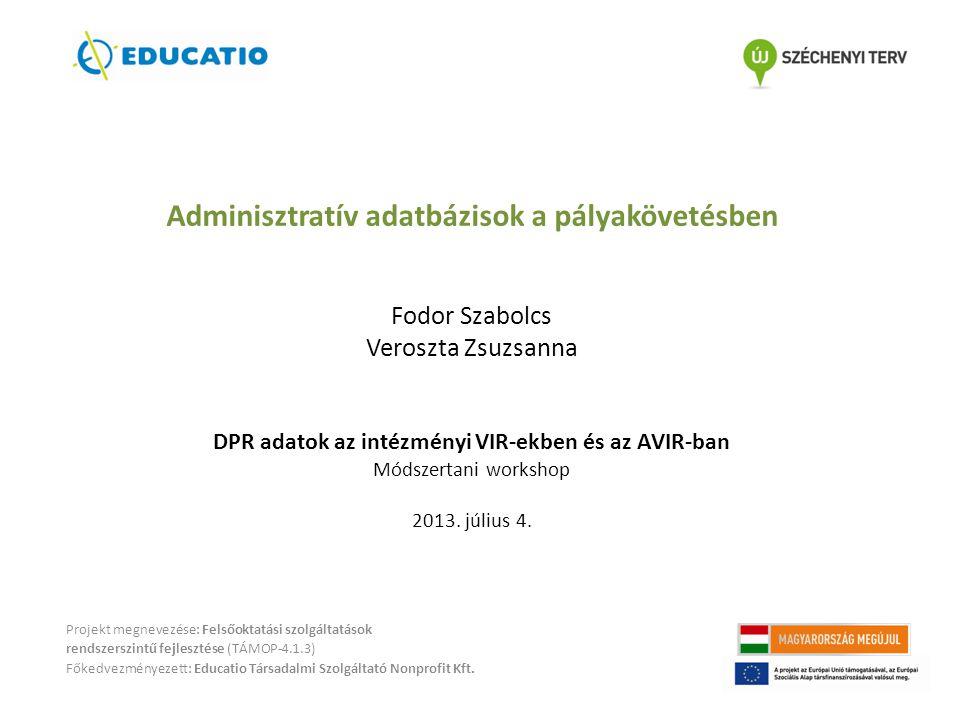 Adminisztratív adatbázisok a pályakövetésben Fodor Szabolcs Veroszta Zsuzsanna DPR adatok az intézményi VIR-ekben és az AVIR-ban Módszertani workshop 2013.
