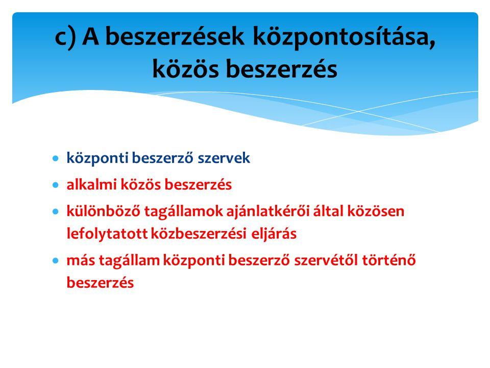  központi beszerző szervek  alkalmi közös beszerzés  különböző tagállamok ajánlatkérői által közösen lefolytatott közbeszerzési eljárás  más tagállam központi beszerző szervétől történő beszerzés c) A beszerzések központosítása, közös beszerzés