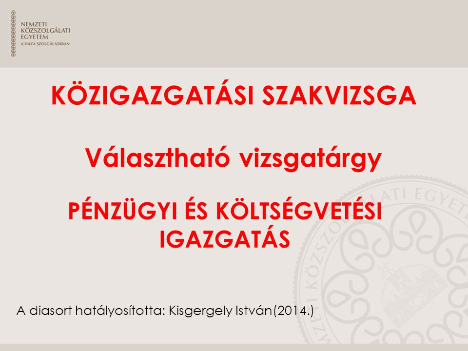 A diasort hatályosította: Kisgergely István(2014.) KÖZIGAZGATÁSI SZAKVIZSGA Választható vizsgatárgy PÉNZÜGYI ÉS KÖLTSÉGVETÉSI IGAZGATÁS