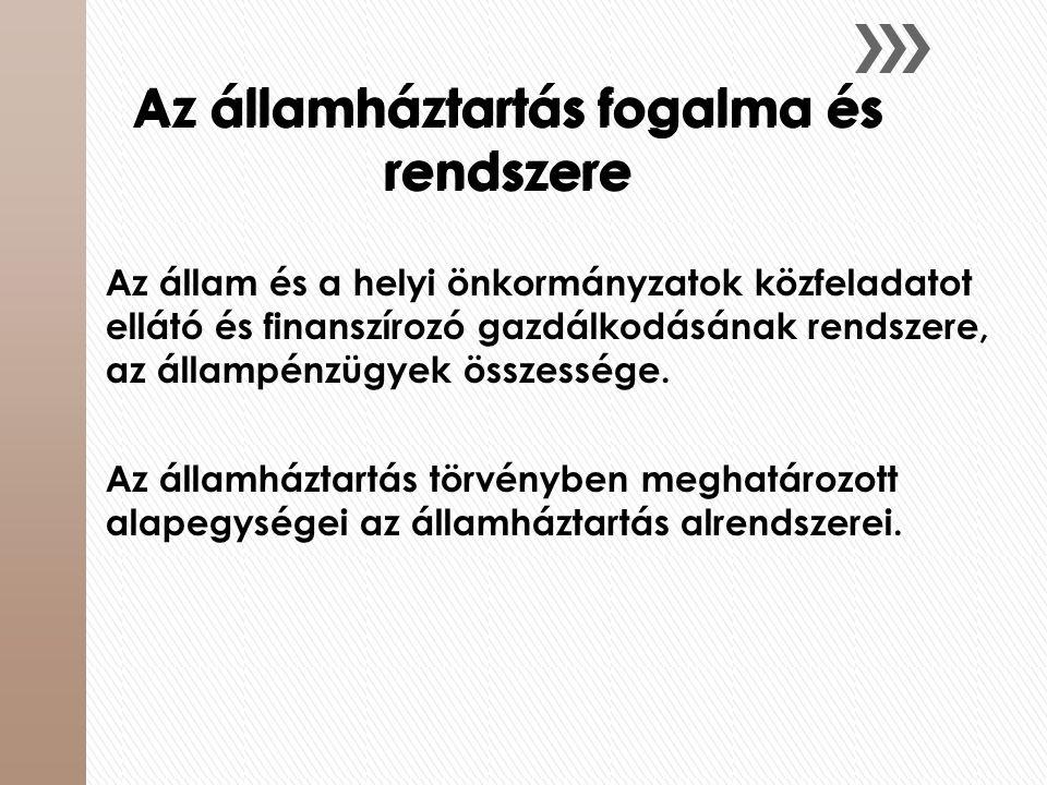 Az államháztartás fogalma és rendszere Az állam és a helyi önkormányzatok közfeladatot ellátó és finanszírozó gazdálkodásának rendszere, az állampénzü