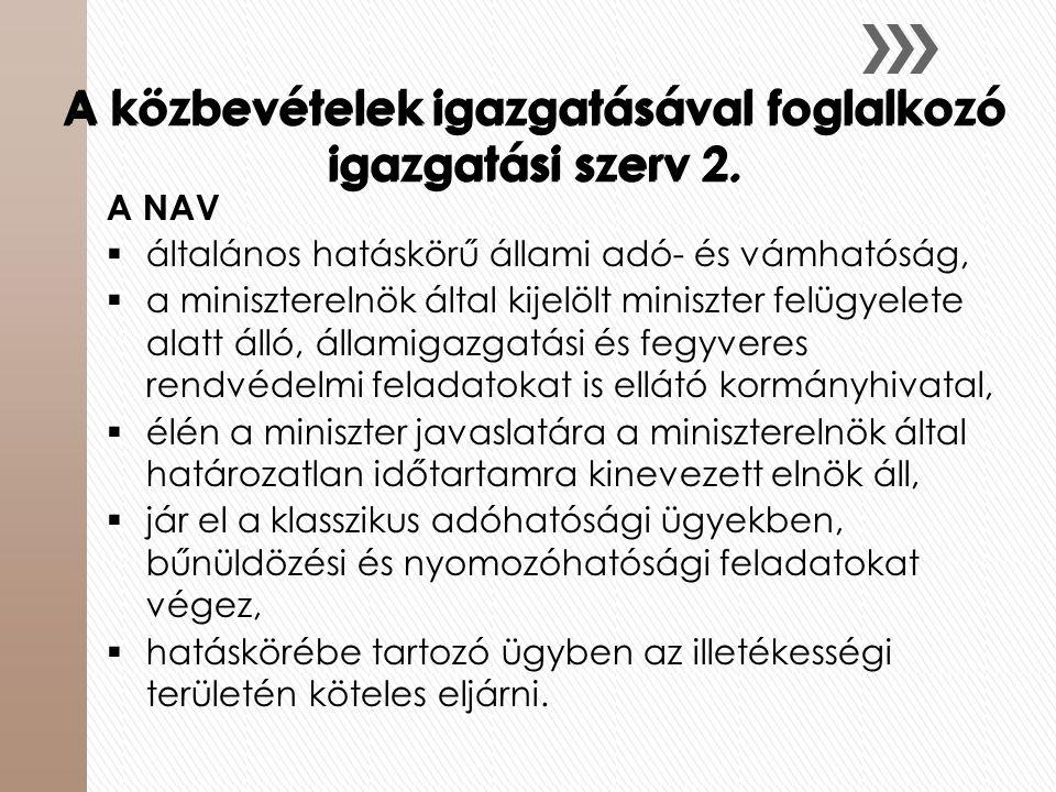 A közbevételek igazgatásával foglalkozó igazgatási szerv 2. A NAV  általános hatáskörű állami adó- és vámhatóság,  a miniszterelnök által kijelölt m