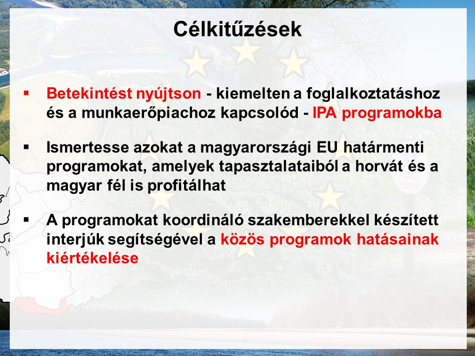 Célkitűzések  Betekintést nyújtson - kiemelten a foglalkoztatáshoz és a munkaerőpiachoz kapcsolód - IPA programokba  Ismertesse azokat a magyarországi EU határmenti programokat, amelyek tapasztalataiból a horvát és a magyar fél is profitálhat  A programokat koordináló szakemberekkel készített interjúk segítségével a közös programok hatásainak kiértékelése