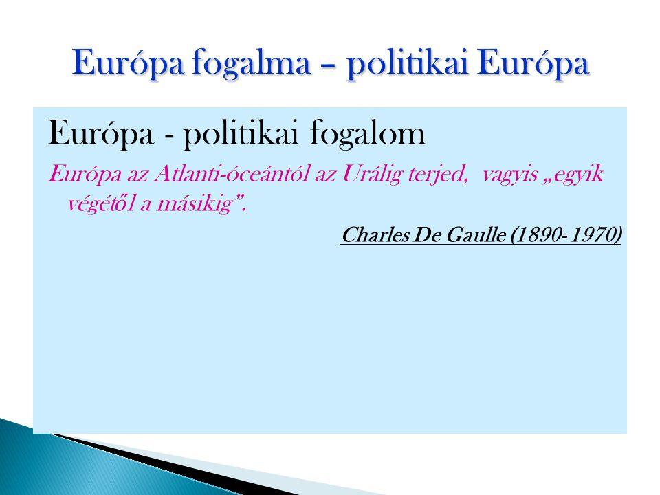 """Európa - politikai fogalom Európa az Atlanti-óceántól az Urálig terjed, vagyis """"egyik végét ő l a másikig"""". Charles De Gaulle (1890- 1970)"""