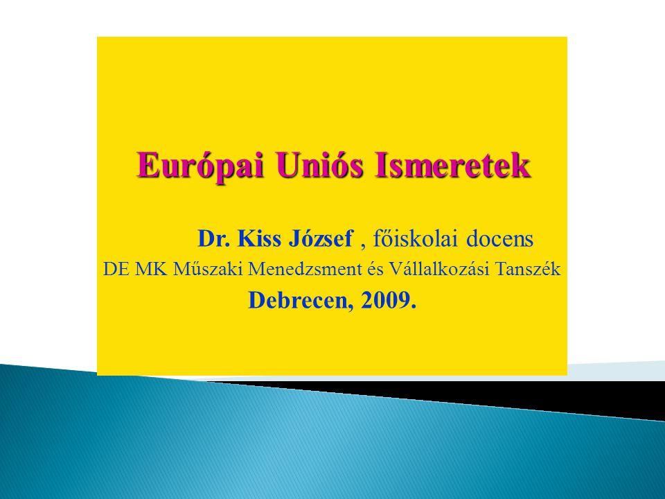 Európai Uniós Ismeretek Dr. Kiss József, főiskolai docens DE MK Műszaki Menedzsment és Vállalkozási Tanszék Debrecen, 2009.