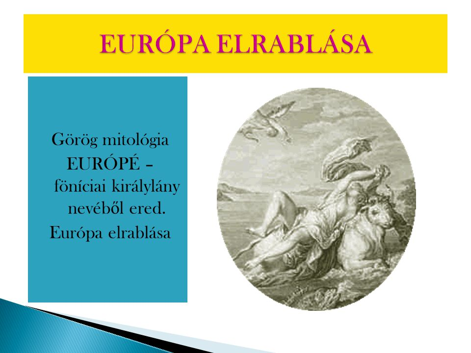 Görög mitológia EURÓPÉ – föníciai királylány nevéb ő l ered. Európa elrablása