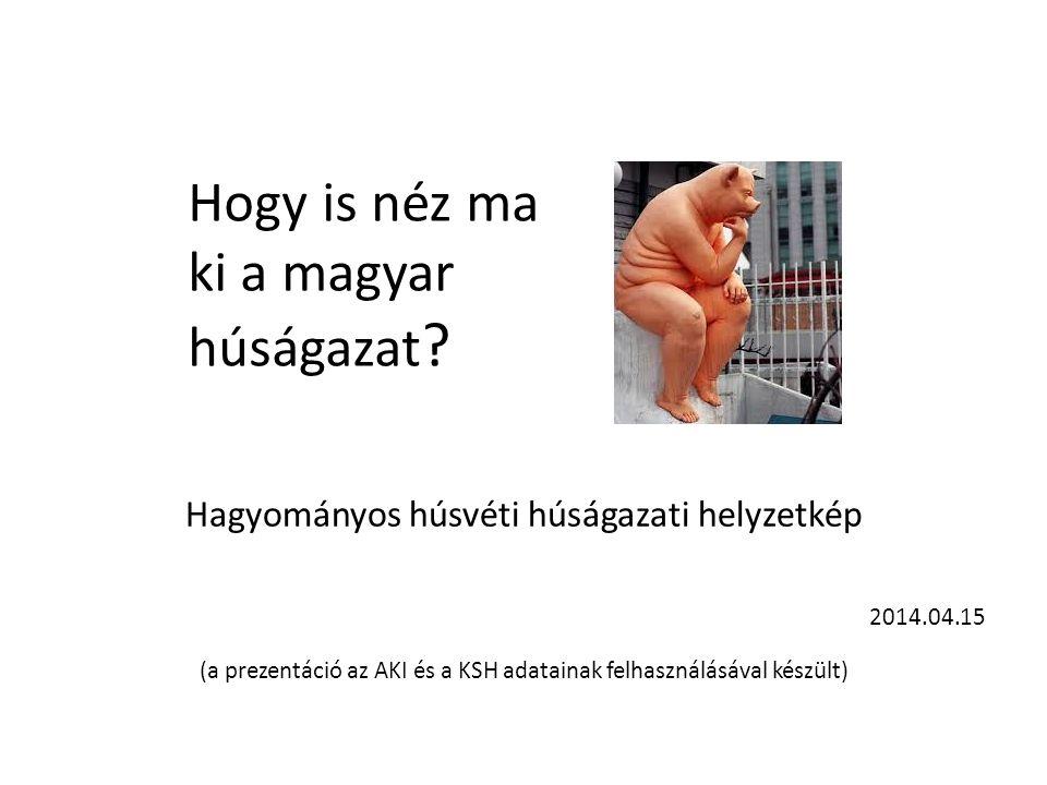 Hagyományos húsvéti húságazati helyzetkép 2014.04.15 (a prezentáció az AKI és a KSH adatainak felhasználásával készült) Hogy is néz ma ki a magyar hús