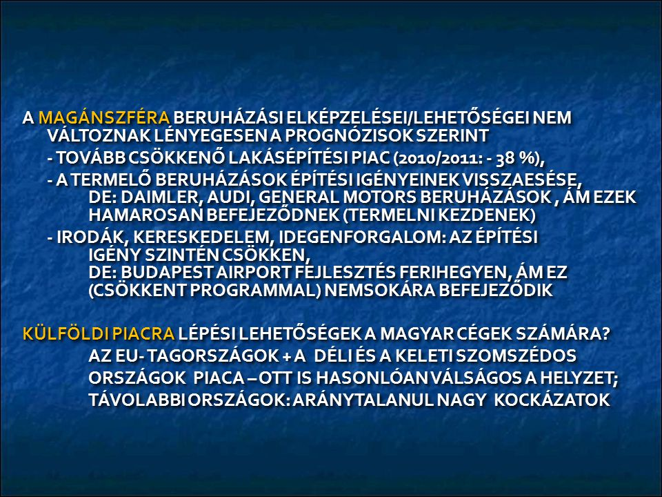 A MAGÁNSZFÉRA BERUHÁZÁSI ELKÉPZELÉSEI/LEHETŐSÉGEI NEM VÁLTOZNAK LÉNYEGESEN A PROGNÓZISOK SZERINT - TOVÁBB CSÖKKENŐ LAKÁSÉPÍTÉSI PIAC (2010/2011: - 38 %), - A TERMELŐ BERUHÁZÁSOK ÉPÍTÉSI IGÉNYEINEK VISSZAESÉSE, DE: DAIMLER, AUDI, GENERAL MOTORS BERUHÁZÁSOK, ÁM EZEK HAMAROSAN BEFEJEZŐDNEK (TERMELNI KEZDENEK) - IRODÁK, KERESKEDELEM, IDEGENFORGALOM: AZ ÉPÍTÉSI IGÉNY SZINTÉN CSÖKKEN, DE: BUDAPEST AIRPORT FEJLESZTÉS FERIHEGYEN, ÁM EZ (CSÖKKENT PROGRAMMAL) NEMSOKÁRA BEFEJEZŐDIK KÜLFÖLDI PIACRA LÉPÉSI LEHETŐSÉGEK A MAGYAR CÉGEK SZÁMÁRA.