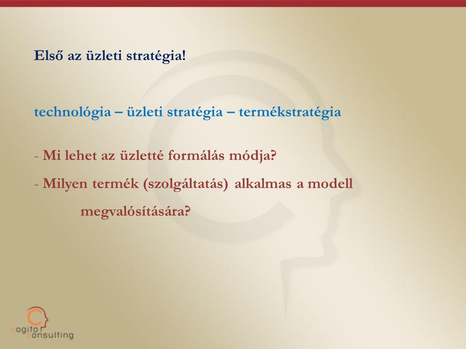 Első az üzleti stratégia! technológia – üzleti stratégia – termékstratégia - Mi lehet az üzletté formálás módja? - Milyen termék (szolgáltatás) alkalm